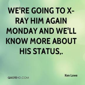 Ken Lowe  - We're going to X-ray him again Monday and we'll know more about his status.