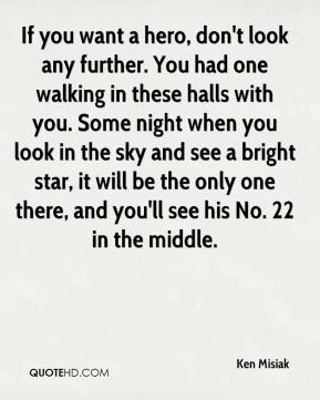 Ken Misiak  - If you want a hero, don't look any further. You had one walking in these halls with you. Some night when you look in the sky and see a bright star, it will be the only one there, and you'll see his No. 22 in the middle.