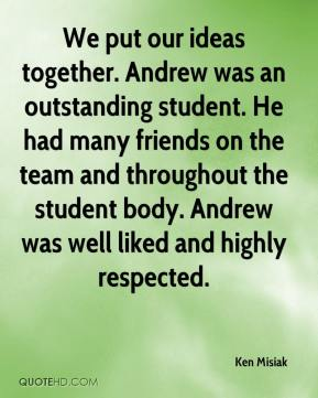 Ken Misiak  - We put our ideas together. Andrew was an outstanding student. He had many friends on the team and throughout the student body. Andrew was well liked and highly respected.