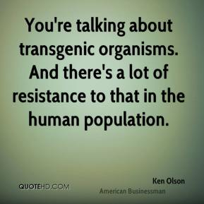 You're talking about transgenic organisms. And there's a lot of resistance to that in the human population.
