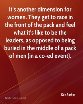 Ken Parker  - It's another dimension for women. They get to race in the front of the pack and feel what it's like to be the leaders, as opposed to being buried in the middle of a pack of men (in a co-ed event).