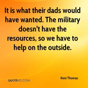 Keni Thomas  - It is what their dads would have wanted. The military doesn't have the resources, so we have to help on the outside.