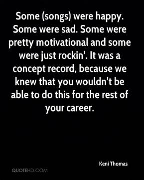Some (songs) were happy. Some were sad. Some were pretty motivational and some were just rockin'. It was a concept record, because we knew that you wouldn't be able to do this for the rest of your career.