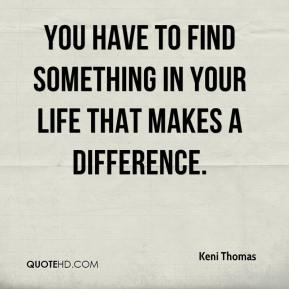 You have to find something in your life that makes a difference.