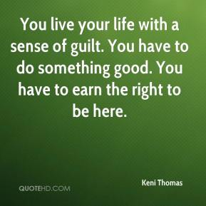 You live your life with a sense of guilt. You have to do something good. You have to earn the right to be here.