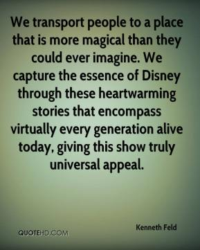 Kenneth Feld  - We transport people to a place that is more magical than they could ever imagine. We capture the essence of Disney through these heartwarming stories that encompass virtually every generation alive today, giving this show truly universal appeal.