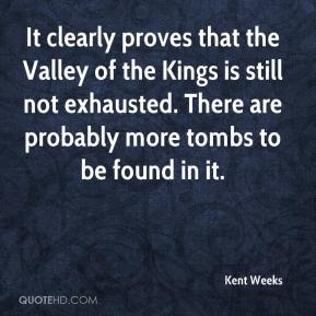 Kent Weeks  - It clearly proves that the Valley of the Kings is still not exhausted. There are probably more tombs to be found in it.