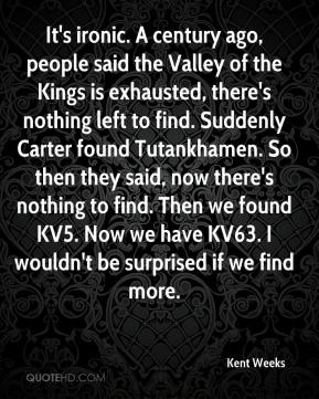 Kent Weeks  - It's ironic. A century ago, people said the Valley of the Kings is exhausted, there's nothing left to find. Suddenly Carter found Tutankhamen. So then they said, now there's nothing to find. Then we found KV5. Now we have KV63. I wouldn't be surprised if we find more.