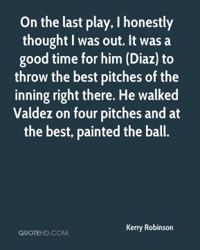 Kerry Robinson  - On the last play, I honestly thought I was out. It was a good time for him (Diaz) to throw the best pitches of the inning right there. He walked Valdez on four pitches and at the best, painted the ball.