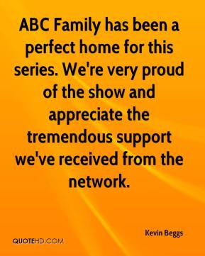 Kevin Beggs  - ABC Family has been a perfect home for this series. We're very proud of the show and appreciate the tremendous support we've received from the network.