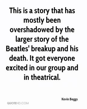 Kevin Beggs  - This is a story that has mostly been overshadowed by the larger story of the Beatles' breakup and his death. It got everyone excited in our group and in theatrical.