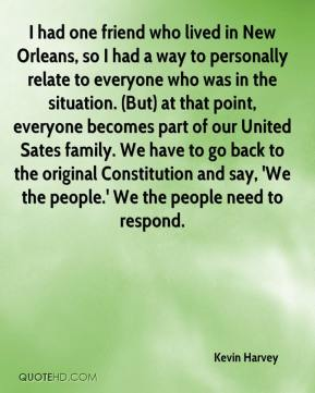Kevin Harvey  - I had one friend who lived in New Orleans, so I had a way to personally relate to everyone who was in the situation. (But) at that point, everyone becomes part of our United Sates family. We have to go back to the original Constitution and say, 'We the people.' We the people need to respond.