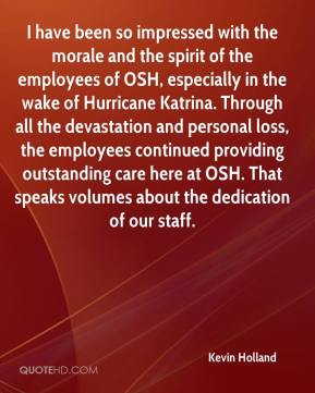 Kevin Holland  - I have been so impressed with the morale and the spirit of the employees of OSH, especially in the wake of Hurricane Katrina. Through all the devastation and personal loss, the employees continued providing outstanding care here at OSH. That speaks volumes about the dedication of our staff.