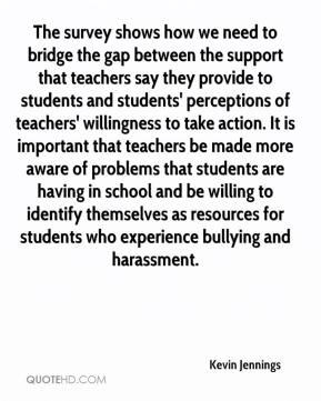 Kevin Jennings  - The survey shows how we need to bridge the gap between the support that teachers say they provide to students and students' perceptions of teachers' willingness to take action. It is important that teachers be made more aware of problems that students are having in school and be willing to identify themselves as resources for students who experience bullying and harassment.