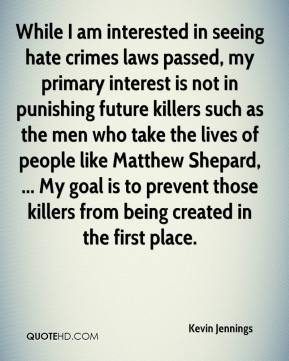 Kevin Jennings  - While I am interested in seeing hate crimes laws passed, my primary interest is not in punishing future killers such as the men who take the lives of people like Matthew Shepard, ... My goal is to prevent those killers from being created in the first place.