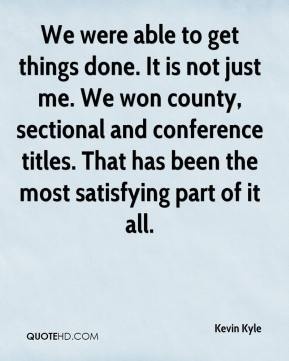 Kevin Kyle  - We were able to get things done. It is not just me. We won county, sectional and conference titles. That has been the most satisfying part of it all.