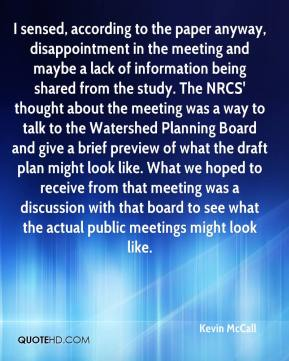 Kevin McCall  - I sensed, according to the paper anyway, disappointment in the meeting and maybe a lack of information being shared from the study. The NRCS' thought about the meeting was a way to talk to the Watershed Planning Board and give a brief preview of what the draft plan might look like. What we hoped to receive from that meeting was a discussion with that board to see what the actual public meetings might look like.