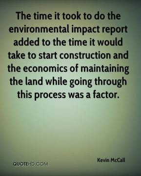 Kevin McCall  - The time it took to do the environmental impact report added to the time it would take to start construction and the economics of maintaining the land while going through this process was a factor.