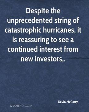 Kevin McCarty  - Despite the unprecedented string of catastrophic hurricanes, it is reassuring to see a continued interest from new investors.