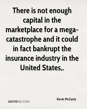 Kevin McCarty  - There is not enough capital in the marketplace for a mega-catastrophe and it could in fact bankrupt the insurance industry in the United States.