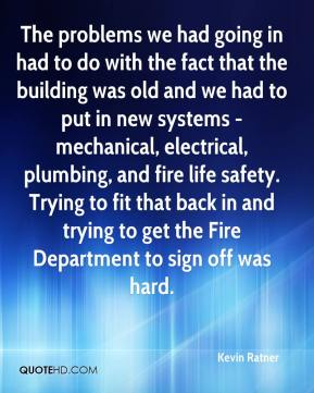 Kevin Ratner  - The problems we had going in had to do with the fact that the building was old and we had to put in new systems - mechanical, electrical, plumbing, and fire life safety. Trying to fit that back in and trying to get the Fire Department to sign off was hard.