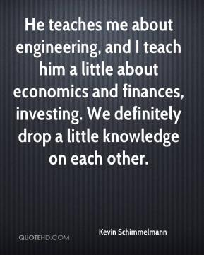 Kevin Schimmelmann  - He teaches me about engineering, and I teach him a little about economics and finances, investing. We definitely drop a little knowledge on each other.