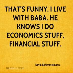Kevin Schimmelmann  - That's funny. I live with Baba. He knows I do economics stuff, financial stuff.