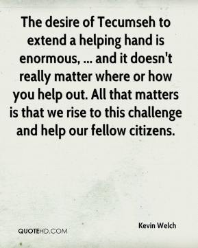 Kevin Welch  - The desire of Tecumseh to extend a helping hand is enormous, ... and it doesn't really matter where or how you help out. All that matters is that we rise to this challenge and help our fellow citizens.