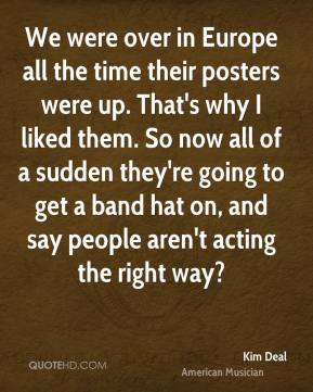 Kim Deal - We were over in Europe all the time their posters were up. That's why I liked them. So now all of a sudden they're going to get a band hat on, and say people aren't acting the right way?