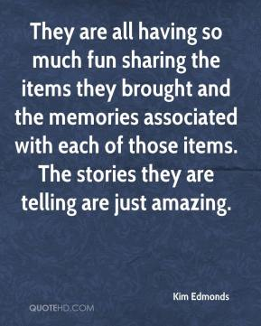 Kim Edmonds  - They are all having so much fun sharing the items they brought and the memories associated with each of those items. The stories they are telling are just amazing.