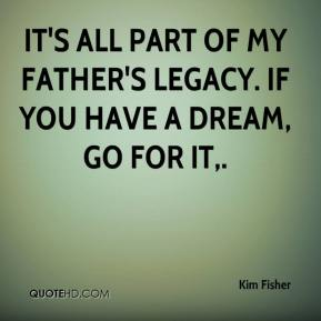 Kim Fisher  - It's all part of my father's legacy. If you have a dream, go for it.