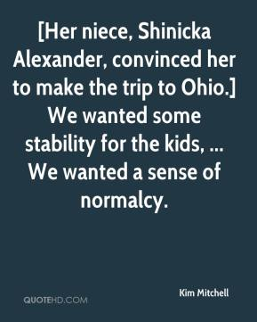 Kim Mitchell  - [Her niece, Shinicka Alexander, convinced her to make the trip to Ohio.] We wanted some stability for the kids, ... We wanted a sense of normalcy.