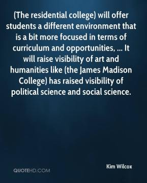 (The residential college) will offer students a different environment that is a bit more focused in terms of curriculum and opportunities, ... It will raise visibility of art and humanities like (the James Madison College) has raised visibility of political science and social science.
