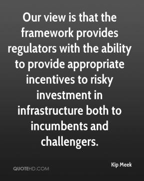 Kip Meek  - Our view is that the framework provides regulators with the ability to provide appropriate incentives to risky investment in infrastructure both to incumbents and challengers.