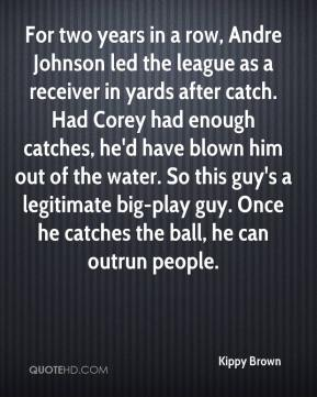 Kippy Brown  - For two years in a row, Andre Johnson led the league as a receiver in yards after catch. Had Corey had enough catches, he'd have blown him out of the water. So this guy's a legitimate big-play guy. Once he catches the ball, he can outrun people.