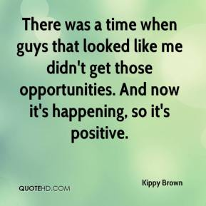 Kippy Brown  - There was a time when guys that looked like me didn't get those opportunities. And now it's happening, so it's positive.