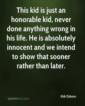 Kirk Osborn  - This kid is just an honorable kid, never done anything wrong in his life. He is absolutely innocent and we intend to show that sooner rather than later.