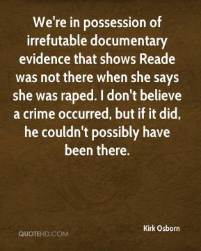 Kirk Osborn  - We're in possession of irrefutable documentary evidence that shows Reade was not there when she says she was raped. I don't believe a crime occurred, but if it did, he couldn't possibly have been there.