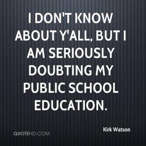 Kirk Watson  - I don't know about y'all, but I am seriously doubting my public school education.