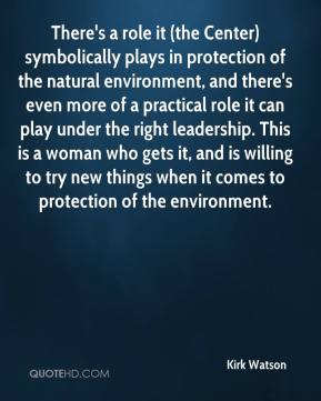 Kirk Watson  - There's a role it (the Center) symbolically plays in protection of the natural environment, and there's even more of a practical role it can play under the right leadership. This is a woman who gets it, and is willing to try new things when it comes to protection of the environment.