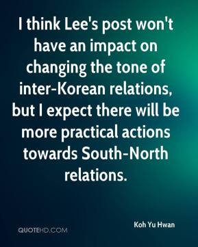 Koh Yu Hwan  - I think Lee's post won't have an impact on changing the tone of inter-Korean relations, but I expect there will be more practical actions towards South-North relations.