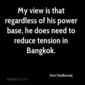 Korn Chatikavanij  - My view is that regardless of his power base, he does need to reduce tension in Bangkok.
