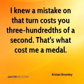 Kristan Bromley  - I knew a mistake on that turn costs you three-hundredths of a second. That's what cost me a medal.