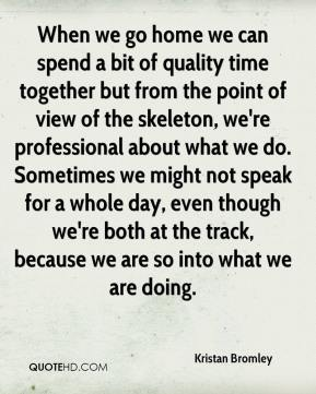 Kristan Bromley  - When we go home we can spend a bit of quality time together but from the point of view of the skeleton, we're professional about what we do. Sometimes we might not speak for a whole day, even though we're both at the track, because we are so into what we are doing.