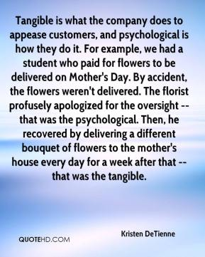 Tangible is what the company does to appease customers, and psychological is how they do it. For example, we had a student who paid for flowers to be delivered on Mother's Day. By accident, the flowers weren't delivered. The florist profusely apologized for the oversight -- that was the psychological. Then, he recovered by delivering a different bouquet of flowers to the mother's house every day for a week after that -- that was the tangible.