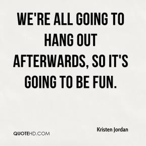 Kristen Jordan  - We're all going to hang out afterwards, so it's going to be fun.
