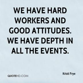 Kristi Frye  - We have hard workers and good attitudes. We have depth in all the events.