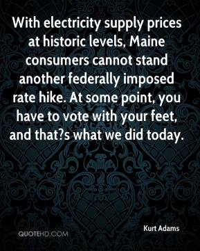 Kurt Adams  - With electricity supply prices at historic levels, Maine consumers cannot stand another federally imposed rate hike. At some point, you have to vote with your feet, and that?s what we did today.