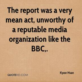 Kyaw Hsan  - The report was a very mean act, unworthy of a reputable media organization like the BBC.