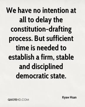 Kyaw Hsan  - We have no intention at all to delay the constitution-drafting process. But sufficient time is needed to establish a firm, stable and disciplined democratic state.